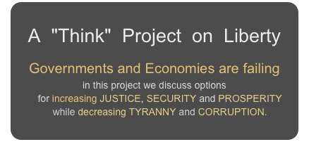 "A  ""Think""  Project  on  Liberty Governments and Economies are failing in this project we discuss options     for increasing JUSTICE, SECURITY and PROSPERITY     while decreasing TYRANNY and CORRUPTION."