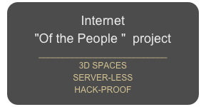 "Internet  ""Of the People ""  project     ___________________________ 3D SPACES SERVER-LESS  HACK-PROOF"